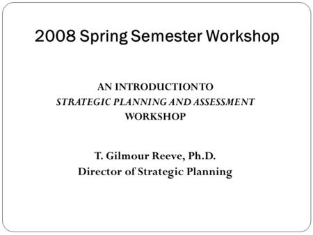 2008 Spring Semester Workshop AN INTRODUCTION TO STRATEGIC PLANNING AND ASSESSMENT WORKSHOP T. Gilmour Reeve, Ph.D. Director of Strategic Planning.