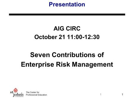 The Center for Professional Education 11 Presentation AIG CIRC October 21 11:00-12:30 Seven Contributions of Enterprise Risk Management.