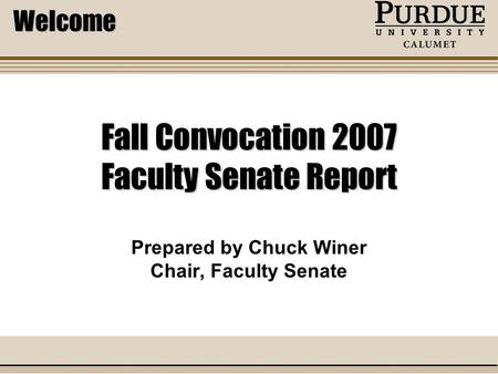 Fall Convocation 2007 Faculty Senate Report Prepared by Chuck Winer Chair, Faculty Senate Welcome.