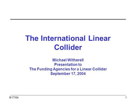 9/17/041 The International Linear Collider Michael Witherell Presentation to The Funding Agencies for a Linear Collider September 17, 2004.