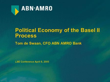 Political Economy of the Basel II Process Tom de Swaan, CFO ABN AMRO Bank LSE Conference April 8, 2005.