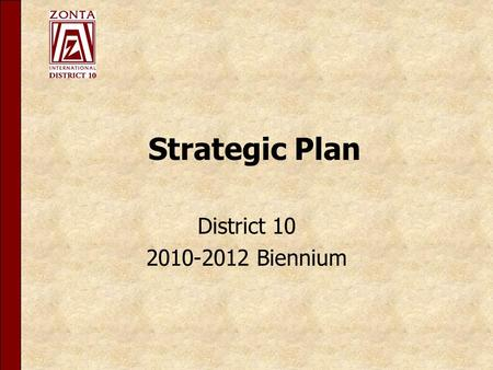 Strategic Plan District 10 2010-2012 Biennium. The central purpose and role of District 10 is defined as: Zonta International is a global organization.