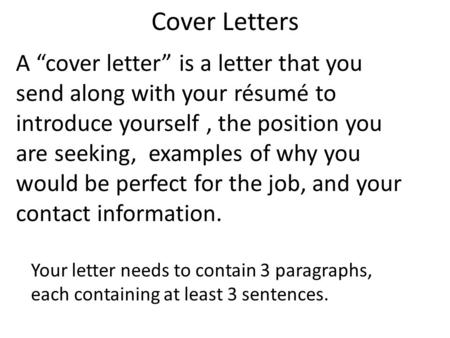 "Cover Letters A ""cover letter"" is a letter that you send along with your résumé to introduce yourself, the position you are seeking, examples of why you."