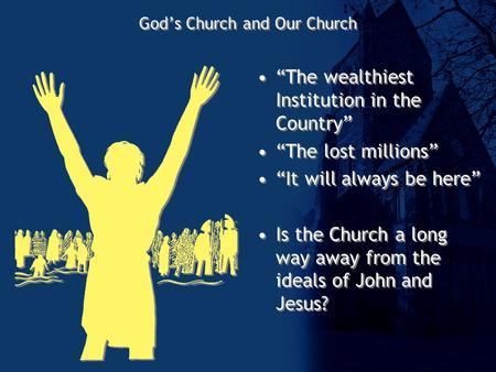 "God's Church and Our Church ""The wealthiest Institution in the Country"" ""The lost millions"" ""It will always be here"" Is the Church a long way away from."