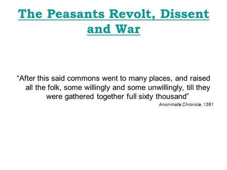 "The Peasants Revolt, Dissent and War ""After this said commons went to many places, and raised all the folk, some willingly and some unwillingly, till they."
