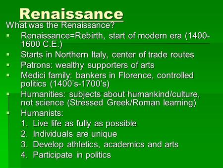 Renaissance What was the Renaissance?  Renaissance=Rebirth, start of modern era (1400- 1600 C.E.)  Starts in Northern Italy, center of trade routes 