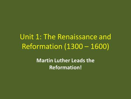 Unit 1: The Renaissance and Reformation (1300 – 1600) Martin Luther Leads the Reformation!
