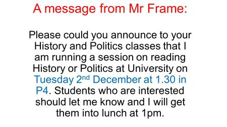 A message from Mr Frame: Please could you announce to your History and Politics classes that I am running a session on reading History or Politics at University.
