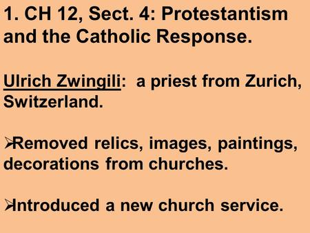 1. CH 12, Sect. 4: Protestantism and the Catholic Response. Ulrich Zwingili: a priest from Zurich, Switzerland.  Removed relics, images, paintings, decorations.