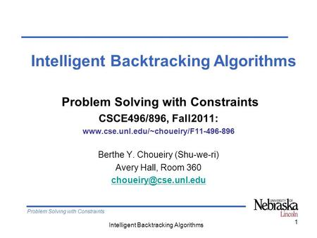 Problem Solving with Constraints Intelligent Backtracking Algorithms 1 Problem Solving with Constraints CSCE496/896, Fall2011: www.cse.unl.edu/~choueiry/F11-496-896.