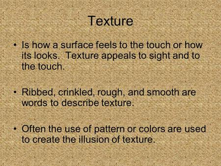 Texture Is how a surface feels to the touch or how its looks. Texture appeals to sight and to the touch. Ribbed, crinkled, rough, and smooth are words.