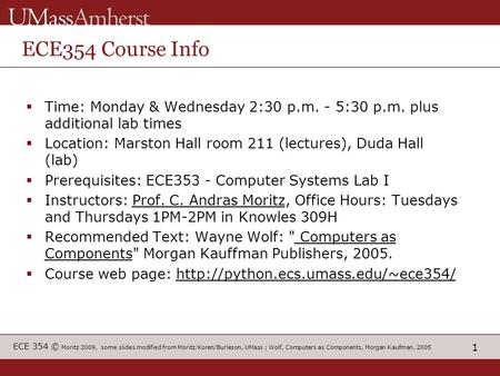 1 ECE 354 © Moritz 2009, some slides modified from Moritz/Koren/Burleson, UMass ; Wolf, Computers as Components, Morgan Kaufman, 2005 ECE354 Course Info.