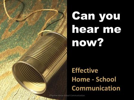 Can you hear me now? Effective Home - School Communication Effective Home-School Communication.