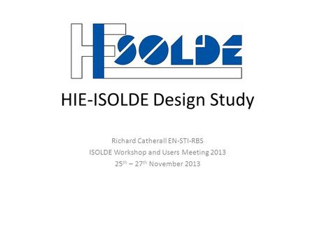 HIE-ISOLDE Design Study Richard Catherall EN-STI-RBS ISOLDE Workshop and Users Meeting 2013 25 th – 27 th November 2013.