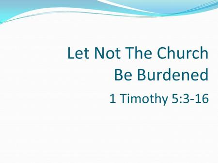 Let Not The Church Be Burdened 1 Timothy 5:3-16. Let Not The Church Be Burdened The church belongs to the Lord who purchased it with his blood – Acts.