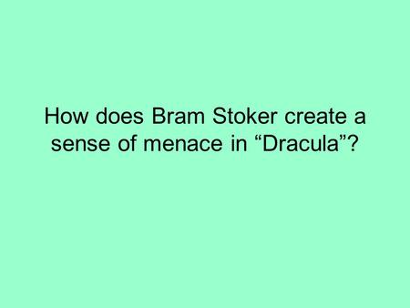 "How does Bram Stoker create a sense of menace in ""Dracula""?"