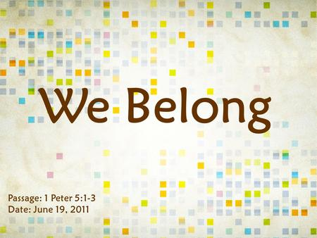 We Belong Passage: 1 Peter 5:1-3 Date: June 19, 2011.