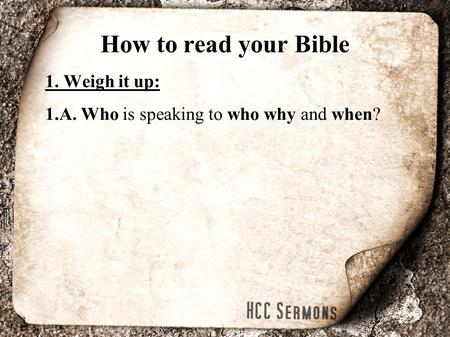 How to read your Bible 1. Weigh it up: 1.A. Who is speaking to who why and when?