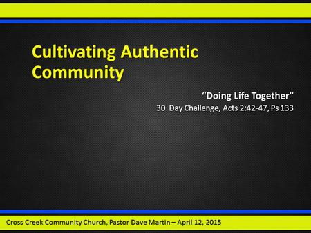 "Cultivating Authentic Community ""Doing Life Together"" 30 Day Challenge, Acts 2:42-47, Ps 133 Cross Creek Community Church, Pastor Dave Martin – April 12,"