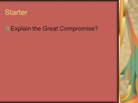 Starter Explain the Great Compromise?. Constitutional Principles.
