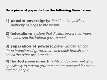 On a piece of paper define the following three terms: 1)popular sovereignty: 2) federalism: 3) separation of powers: 4) limited government: 1)popular sovereignty:
