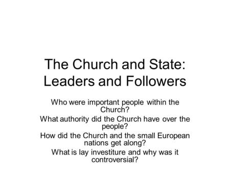 The Church and State: Leaders and Followers Who were important people within the Church? What authority did the Church have over the people? How did the.
