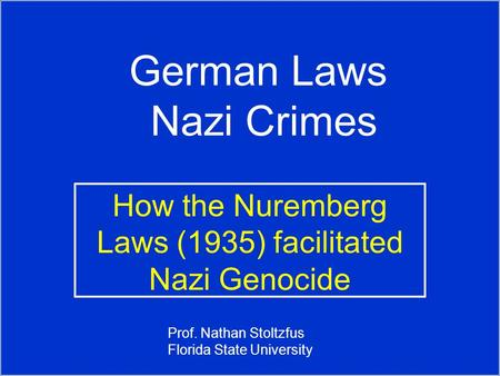 German Laws Nazi Crimes How the Nuremberg Laws (1935) facilitated Nazi Genocide Prof. Nathan Stoltzfus Florida State University.