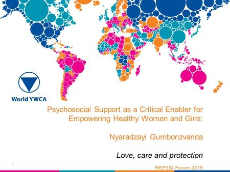 Psychosocial Support as a Critical Enabler for Empowering Healthy Women and Girls: Nyaradzayi Gumbonzvanda Love, care and protection REPSSI Forum 2015.