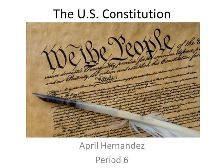 The U.S. Constitution April Hernandez Period 6. Preamble We the people of the United States, in Order to form a more perfect Union, establish justice,