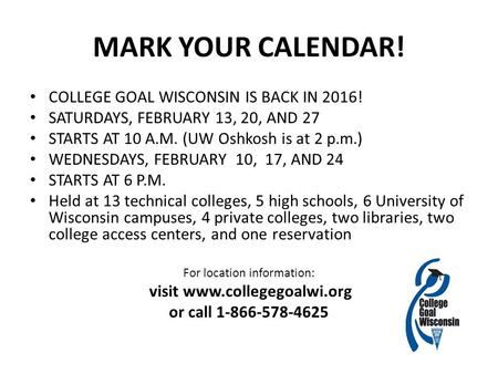 MARK YOUR CALENDAR! COLLEGE GOAL WISCONSIN IS BACK IN 2016! SATURDAYS, FEBRUARY 13, 20, AND 27 STARTS AT 10 A.M. (UW Oshkosh is at 2 p.m.) WEDNESDAYS,