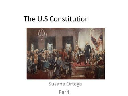The U.S Constitution Susana Ortega Per4. Preamble We the people of the United States, in order to form a more perfect union, establish justice, insure.