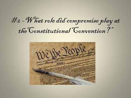 #2 –What role did compromise play at theConstitutional Convention?""