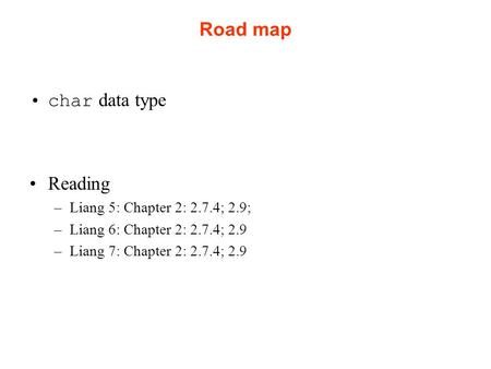 Road map char data type Reading –Liang 5: Chapter 2: 2.7.4; 2.9; –Liang 6: Chapter 2: 2.7.4; 2.9 –Liang 7: Chapter 2: 2.7.4; 2.9.