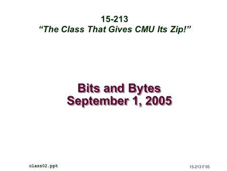 "Bits and Bytes September 1, 2005 15-213 F'05 class02.ppt 15-213 ""The Class That Gives CMU Its Zip!"""