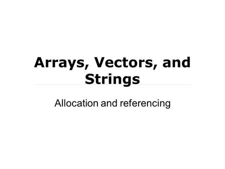 Arrays, Vectors, and Strings Allocation and referencing.