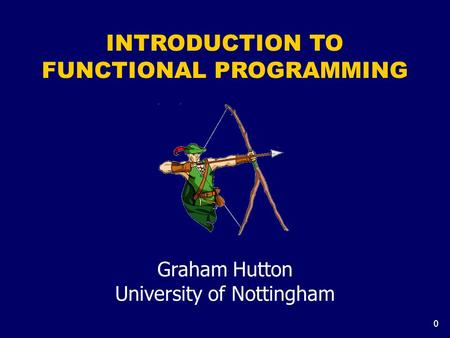0 INTRODUCTION TO FUNCTIONAL PROGRAMMING Graham Hutton University of Nottingham.