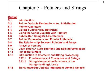 1 Chapter 5 - Pointers and Strings Outline 5.1Introduction 5.2Pointer Variable Declarations and Initialization 5.3Pointer Operators 5.4Calling Functions.