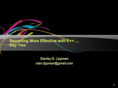1 Becoming More Effective with C++ … Day Two Stanley B. Lippman