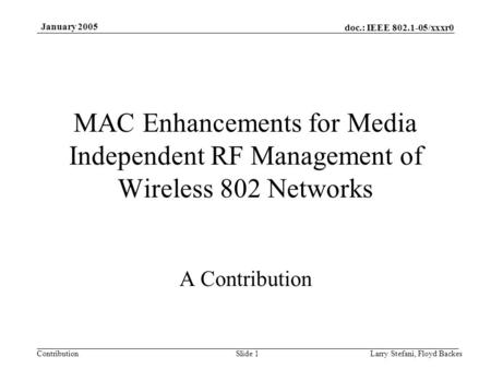 Doc.: IEEE 802.1-05/xxxr0 Contribution January 2005 Larry Stefani, Floyd BackesSlide 1 MAC Enhancements for Media Independent RF Management of Wireless.
