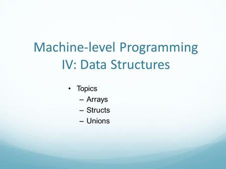 Machine-level Programming IV: Data Structures Topics –Arrays –Structs –Unions.