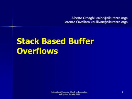 International Summer School on Information and System Security 2003 1 Stack Based Buffer Overflows Alberto Ornaghi Lorenzo Cavallaro.