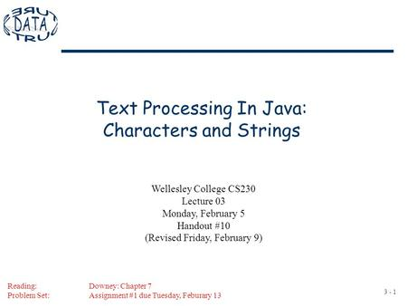 3 - 1 Text Processing In Java: Characters and Strings Reading:Downey: Chapter 7 Problem Set:Assignment #1 due Tuesday, Feburary 13 Wellesley College CS230.