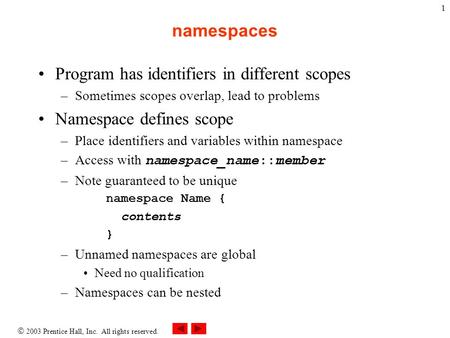  2003 Prentice Hall, Inc. All rights reserved. 1 namespaces Program has identifiers in different scopes –Sometimes scopes overlap, lead to problems Namespace.