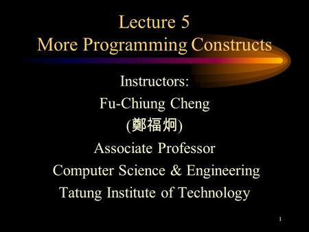 1 Lecture 5 More Programming Constructs Instructors: Fu-Chiung Cheng ( 鄭福炯 ) Associate Professor Computer Science & Engineering Tatung Institute of Technology.