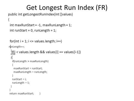 Get Longest Run Index (FR) public int getLongestRunIndex(int []values) { int maxRunStart = -1, maxRunLength = 1; int runStart = 0, runLength = 1; for(int.