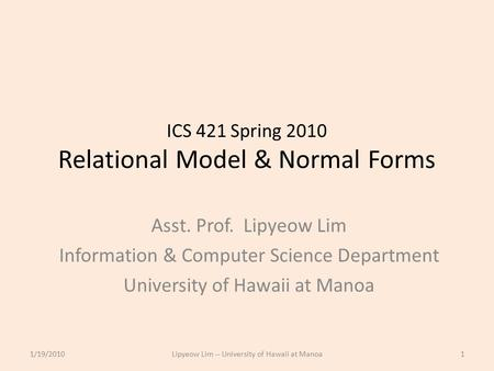 ICS 421 Spring 2010 Relational Model & Normal Forms Asst. Prof. Lipyeow Lim Information & Computer Science Department University of Hawaii at Manoa 1/19/20101Lipyeow.
