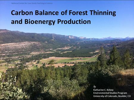 Carbon Balance of Forest Thinning and Bioenergy Production by Katharine C. Kelsey Environmental Studies Program University of Colorado, Boulder, CO National.