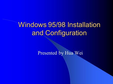 Windows 95/98 Installation and Configuration Presented by Hua Wei.