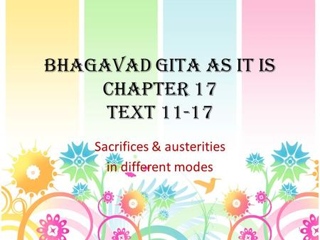 BHAGAVAD GITA AS IT IS CHAPTER 17 TEXT 11-17 Sacrifices & austerities in different modes 1.