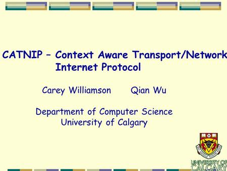 CATNIP – Context Aware Transport/Network Internet Protocol Carey Williamson Qian Wu Department of Computer Science University of Calgary.